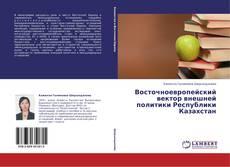 Bookcover of Восточноевропейский вектор внешней политики Республики Казахстан