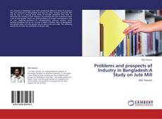 Bookcover of Problems and prospects of Industry in Bangladesh:A Study on Jute Mill