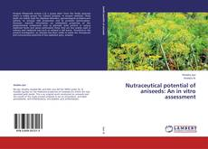 Bookcover of Nutraceutical potential of aniseeds: An in vitro assessment