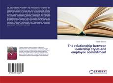 Bookcover of The relationship between leadership styles and employee commitment
