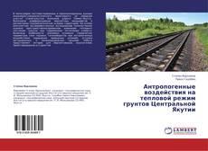 Bookcover of Антропогенные воздействия на тепловой режим грунтов Центральной Якутии