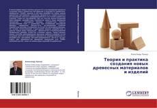Bookcover of Теория и практика создания новых древесных материалов  и изделий