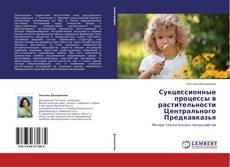 Bookcover of Сукцессионные процессы в растительности Центрального Предкавказья