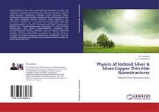 Bookcover of Physics of Iodized Silver & Silver-Copper Thin-Film Nanostructures