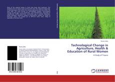 Couverture de Technological Change in Agriculture, Health & Education of Rural Women