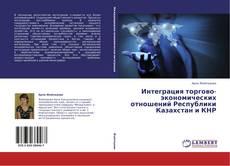 Обложка Интеграция торгово-экономических отношений Республики Казахстан и КНР