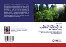 Bookcover of Land Use/ Land Cover Dynamics and Its Impacts on Productivity