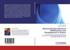 Couverture de Decentralisation,Revenue Mobilisation and Development in Ghana