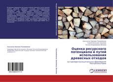 Оценка ресурсного потенциала и путей использования древесных отходов的封面