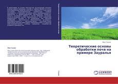 Bookcover of Теоретические основы обработки почв на примере Зауралья