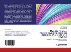Bookcover of Нуклеогенные трехкоординированные катионы элементов 14 группы
