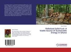 Bookcover of Pelletized Solid Fuel- A Viable Source of Sustainable Energy in Ghana