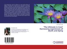 "Bookcover of ""The Ultimate in Care"" Harnessing experiences of death and dying"