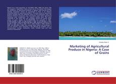 Bookcover of Marketing of Agricultural Produce in Nigeria: A Case of Grains