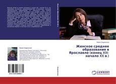 Обложка Женское среднее образование в Ярославле (конец XIX-начало XX в.)