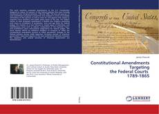 Bookcover of Constitutional Amendments Targeting the Federal Courts 1789-1865