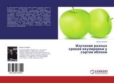 Bookcover of Изучение разных сроков окулировки у сортов яблони