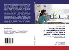 Bookcover of Исследования электромагнитных полей офисных и жилых помещений