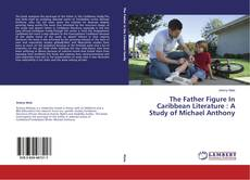 Bookcover of The Father Figure In Caribbean Literature : A Study of Michael Anthony
