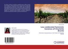 Portada del libro de Less celebrated feministic heroines of Charlotte Bronte