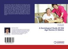 Bookcover of A Sociological Study Of Old Age Homes In Odisha
