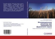Capa do livro de Инновационные решения при переработке фуражного зерна