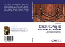Bookcover of Русская интерьерная живопись XIX - первой половины XX столетия