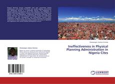 Bookcover of Ineffectiveness in Physical Planning Administration in Nigeria Cites