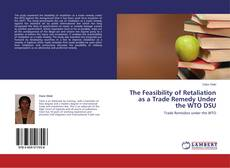 Bookcover of The Feasibility of Retaliation as a Trade Remedy Under the WTO DSU
