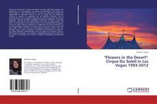 """Couverture de """"Flowers in the Desert"""": Cirque Du Soleil in Las Vegas 1993-2012"""