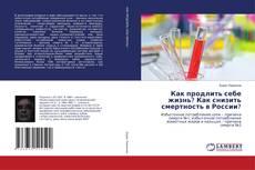 Bookcover of Как продлить себе жизнь? Как снизить смертность в России?