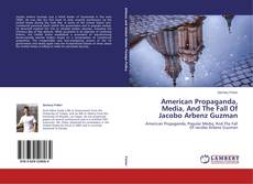 Copertina di American Propaganda, Media, And The Fall Of Jacobo Arbenz Guzman