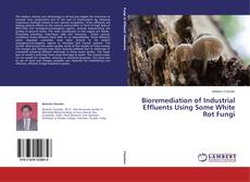 Bookcover of Bioremediation of Industrial Effluents Using Some White Rot Fungi