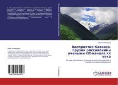 Bookcover of Восприятие Кавказа, Грузии российскими учеными  XIX-начала XX века