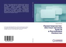 Обложка Правотворчество местных органов власти в Республике Казахстан
