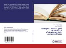 Portada del libro de Aspergillus NOR~1 gene expression & aflatoxigenecity in compound feeds