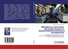 Обложка Обработка заготовок деталей машин из труднообрабатываемых материалов