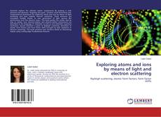 Bookcover of Exploring atoms and ions by means of light and electron scattering