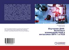 Bookcover of Изучение ДНК-белковых взаимодействий в интасомах ВИЧ-1 и ПСВ