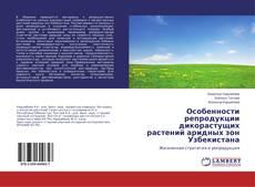 Bookcover of Особенности репродукции дикорастущих растений аридных зон Узбекистана