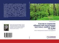 Copertina di Состав и строение общностей патогенных трутовых грибов (ПТГ) на дубе