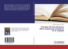 Couverture de The Role Of The UN Peace KM In Resolving Conflict In D. R. CONGO