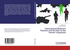 Bookcover of International Relations Theories and the War in the Former Yugoslavia