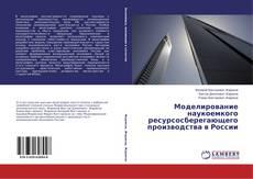Bookcover of Моделирование наукоемкого ресурсосберегающего производства в России