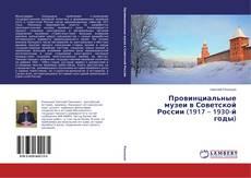 Обложка Провинциальные музеи в Советской России (1917 – 1930-й годы)
