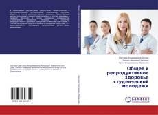 Bookcover of Общее и репродуктивное здоровье студенческой молодежи
