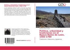 Bookcover of Política, urbanidad y tradiciones en el Nuevo Reino de León, 1582-1700