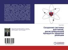 Bookcover of Создание системы датчиков, регистрирующей продукты ядерной реакции