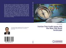 Bookcover of Iranian free trade zones dot the New Silk Road landscape