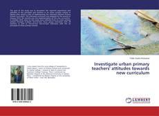 Bookcover of Investigate urban primary teachers' attitudes towards new curriculum